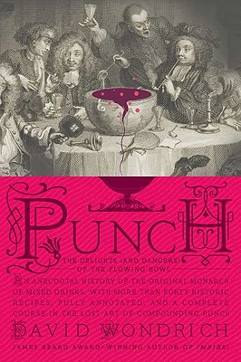 Punch: The Delights (and Dangers) of the Flowing Bowl: An Anecdotal History of the Original Monarch of Mixed Drinks, with More Than Forty Historic Recipes, Fully Annotated, and a Complete Course in the Lost Art of Compounding Punch - Wondrich, David