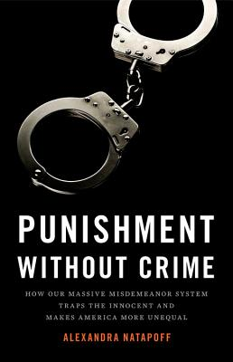 Punishment Without Crime: How Our Massive Misdemeanor System Traps the Innocent and Makes America More Unequal - Natapoff, Alexandra