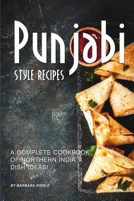 Punjabi Style Recipes: A Complete Cookbook of Northern India Dish Ideas! - Riddle, Barbara
