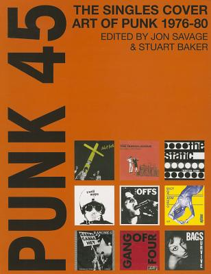 Punk 45: The Singles Cover Art of Punk 1976-80 - Savage, Jon (Compiled by)