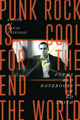 Punk Rock Is Cool for the End of the World: Poems and Notebooks of Ed Smith - Smith, Ed, and Trinidad, David (Editor)