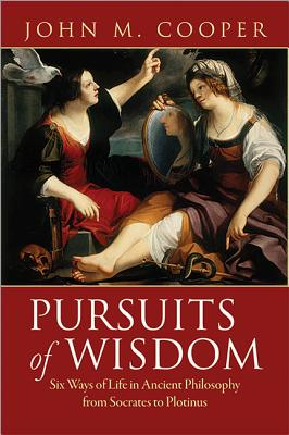 Pursuits of Wisdom: Six Ways of Life in Ancient Philosophy from Socrates to Plotinus - Cooper, John M.