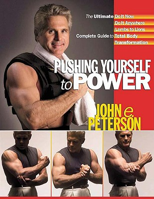 Pushing Yourself to Power: The Ultimate Do It Now Do It Anywhere Lambs to Lions Complete Guide to Total Body Transformation - Peterson, John E
