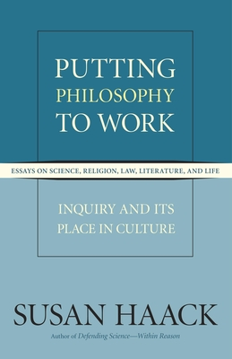 Putting Philosophy to Work: Essays on Science, Religion, Law, Literature, and Life: Inquiry and Its Place in Culture - Haack, Susan