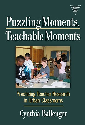 Puzzling Moments, Teachable Moments: Practicing Teacher Research in Urban Classroom - Ballenger, Cynthia