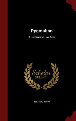 Pygmalion: A Romance in Five Acts - Shaw, Bernard