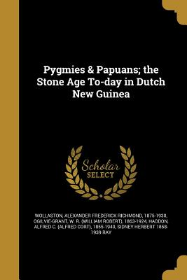 Pygmies & Papuans; The Stone Age To-Day in Dutch New Guinea - Wollaston, Alexander Frederick Richmond (Creator)