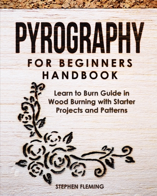 Pyrography for Beginners Handbook: Learn to Burn Guide in Wood Burning with Starter Projects and Patterns - Fleming, Stephen