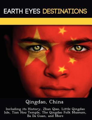 Qingdao, China: Including Its History, Zhan Qiao, Little Qingdao Isle, Tian Hou Temple, the Qingdao Folk Museum, Ba Da Guan, and More - Knight, Dave
