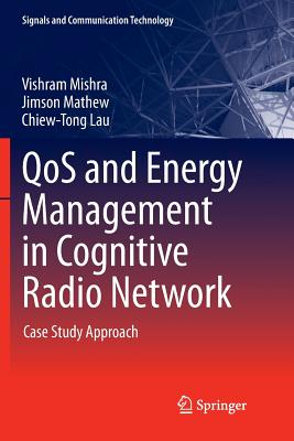 Qos and Energy Management in Cognitive Radio Network: Case Study Approach - Mishra, Vishram, and Mathew, Jimson, and Lau, Chiew-Tong
