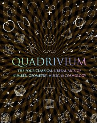 Quadrivium: The Four Classical Liberal Arts of Number, Geometry, Music, & Cosmology - Lundy, Miranda, and Sutton, Daud, and Ashton, Anthony