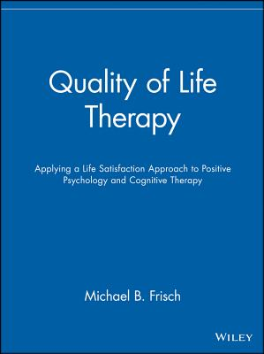 Quality of Life Therapy: Applying a Life Satisfaction Approach to Positive Psychology and Cognitive Therapy - Frisch, Michael B, Dr.