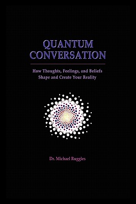 Quantum Conversation: How Thoughts, Feelings, and Beliefs Shape and Create Your Reality - Ruggles, Michael, Dr.