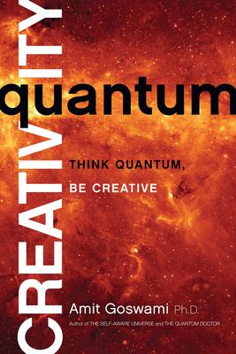 Quantum Creativity: Think Quantum, Be Creative - Goswami, Amit, PhD