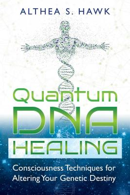 Quantum DNA Healing: Consciousness Techniques for Altering Your Genetic Destiny - Hawk, Althea S