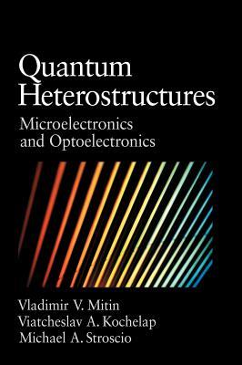Quantum Heterostructures: Microelectronics and Optoelectronics - Mitin, Vladimir V, and Kochelap, Viacheslav