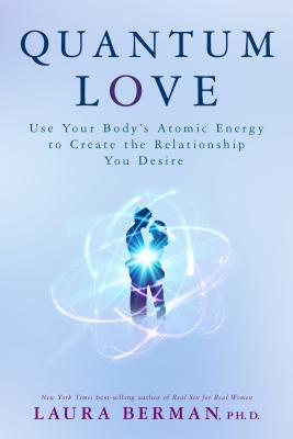 Quantum Love: Use Your Body's Atomic Energy to Create the Relationship You Desire - Berman, Laura, Dr.