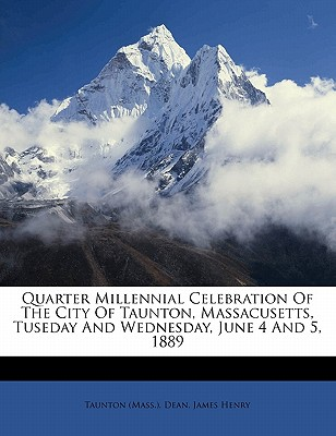 Quarter Millennial Celebration of the City of Taunton, Massacusetts, Tuseday and Wednesday, June 4 and 5, 1889 - (Mass ), Taunton, and Henry, Dean James