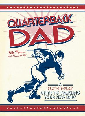 Quarterback Dad: A Play-By-Play Guide to Tackling Your New Baby - Mercer, Bobby