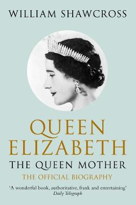 Queen Elizabeth the Queen Mother: The Official Biography - Shawcross, William