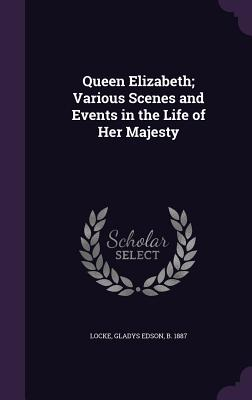 Queen Elizabeth; Various Scenes and Events in the Life of Her Majesty - Locke, Gladys Edson B 1887 (Creator)