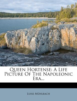 Queen Hortense: A Life Picture of the Napoleonic Era - M Hlbach, Luise
