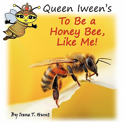 Queen Iween's to Be a Honey Bee, Like Me! - Hunt, Irene T, and Hunt, Timothy J (Editor)
