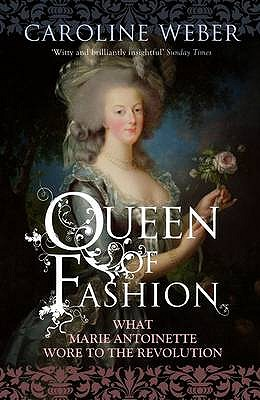 Queen of Fashion: What Marie Antoinette Wore to the Revolution - Weber, Caroline