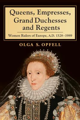 Queens, Empresses, Grand Duchesses and Regents: Women Rulers of Europe, A.D. 1328-1989 - Opfell, Olga S