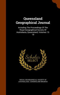Queensland Geographical Journal: Including the Proceedings of the Royal Geographical Society of Australasia, Queensland, Volumes 15-19 - Royal Geographical Society of Australasi (Creator)