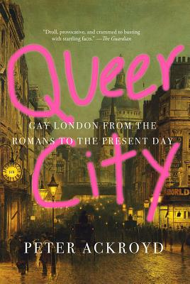 Queer City: Gay London from the Romans to the Present Day - Ackroyd, Peter