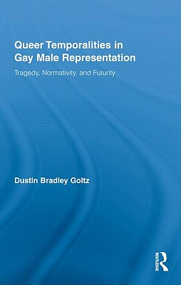 Queer Temporalities in Gay Male Representation: Tragedy, Normativity, and Futurity - Goltz, Dustin Bradley