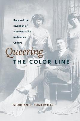 Queering the Color Line: Race and the Invention of Homosexuality in American Culture - Somerville, Siobhan B