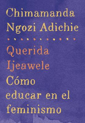 Querida Ijeawele: Como Educar En El Feminismo: Span-Lang Ed of Dear Ijeawele, or a Feminist Manifesto in Fifteen Suggestions - Adichie, Chimamanda Ngozi