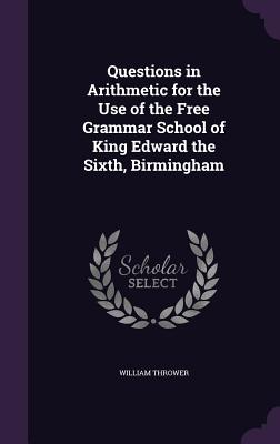 Questions in Arithmetic for the Use of the Free Grammar School of King Edward the Sixth, Birmingham - Thrower, William