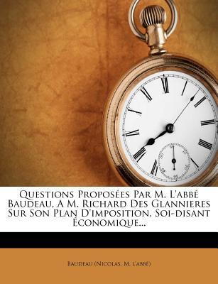 Questions Proposees Par M. L'Abbe Baudeau, A M. Richard Des Glannieres Sur Son Plan D'Imposition, Soi-Disant Economique... - Baudeau (Nicolas, M L (Creator)