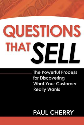 Questions That Sell: The Powerful Process for Discovering What Your Customer Really Wants - Cherry, Paul