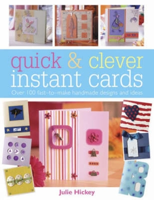Quick & Clever Instant Cards: Over 100 Fast-To-Make Handmade Designs and Ideas - Hickey, Julie