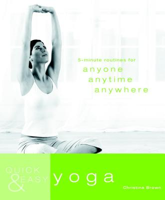 Quick & Easy Yoga: 5-Minute Routines for Anyone, Anytime, Anywhere - Brown, Christina