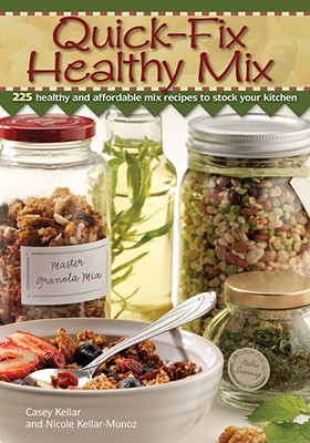Quick Fix Healthy Mix: 225 Healthy and Affordable Mix Recipes to Stock Your Kitchen - Kellar, Casey, and Munoz, Nicole Tiffan