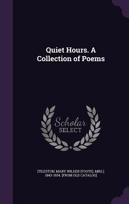 Quiet Hours. a Collection of Poems - [Tileston, Mary Wilder (Foote) Mrs ] (Creator)