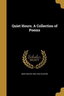 Quiet Hours. a Collection of Poems - Tileston, Mary Wilder 1843-1934