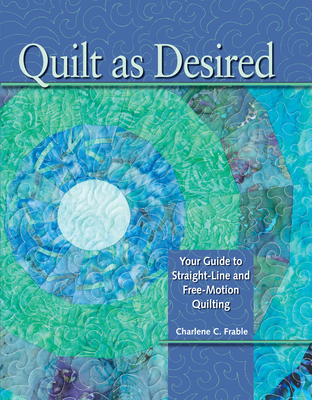 Quilt as Desired: Your Guide to Straight-Line and Free-Motion Quilting - Frable, Charlene (Creator)