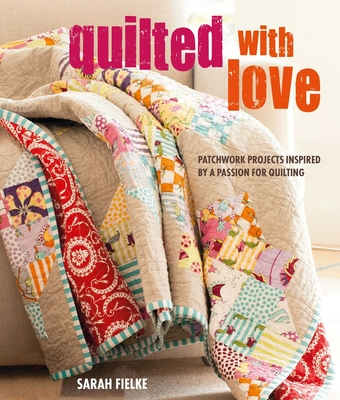 Quilted with Love: Patchwork Projects Inspired by a Passion for Quilting - Fielke, Sarah