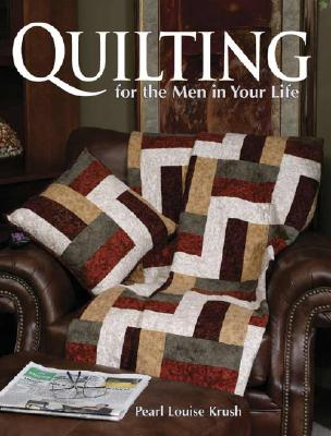Quilting for the Men in Your Life: 24 Quilted Projects to Fit His Style - Krush, Pearl