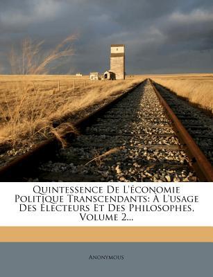 Quintessence de L'Economie Politique Transcendants: A L'Usage Des Electeurs Et Des Philosophes, Volume 2... - Anonymous