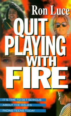 Quit Playing with Fire: It's Time to Get Serious about the Issues Facing Teens Today - Luce, Ron