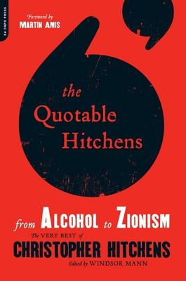 Quotable Hitchens: From Alcohol to Zionism: The Very Best of Christopher Hitchens - Hitchens, Christopher, and Mann, Windsor (Editor), and Amis, Martin (Foreword by)