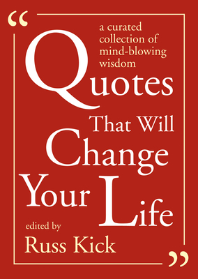 Quotes That Will Change Your Life: A Curated Collection of Mind-Blowing Wisdom - Kick, Russ (Editor)