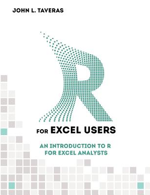R for Excel Users: An Introduction to R for Excel Analysts - Taveras, John L